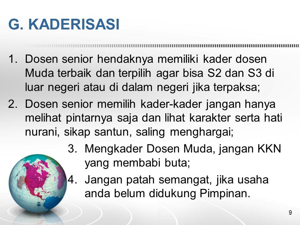 G. KADERISASI 1.Dosen senior hendaknya memiliki kader dosen Muda terbaik dan terpilih agar bisa S2 dan S3 di luar negeri atau di dalam negeri jika ter