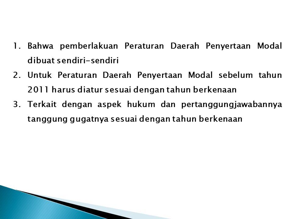 1.Bahwa pemberlakuan Peraturan Daerah Penyertaan Modal dibuat sendiri-sendiri 2.Untuk Peraturan Daerah Penyertaan Modal sebelum tahun 2011 harus diatu
