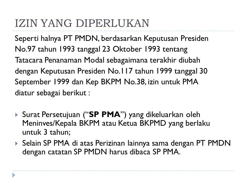 IZIN YANG DIPERLUKAN Seperti halnya PT PMDN, berdasarkan Keputusan Presiden No.97 tahun 1993 tanggal 23 Oktober 1993 tentang Tatacara Penanaman Modal sebagaimana terakhir diubah dengan Keputusan Presiden No.117 tahun 1999 tanggal 30 September 1999 dan Kep BKPM No.38, izin untuk PMA diatur sebagai berikut :  Surat Persetujuan ( SP PMA ) yang dikeluarkan oleh Meninves/Kepala BKPM atau Ketua BKPMD yang berlaku untuk 3 tahun;  Selain SP PMA di atas Perizinan lainnya sama dengan PT PMDN dengan catatan SP PMDN harus dibaca SP PMA.