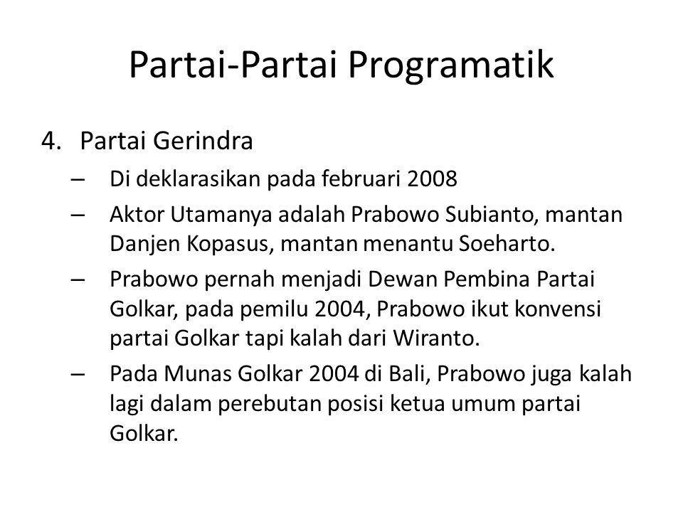 Partai-Partai Programatik 4.Partai Gerindra – Di deklarasikan pada februari 2008 – Aktor Utamanya adalah Prabowo Subianto, mantan Danjen Kopasus, mantan menantu Soeharto.