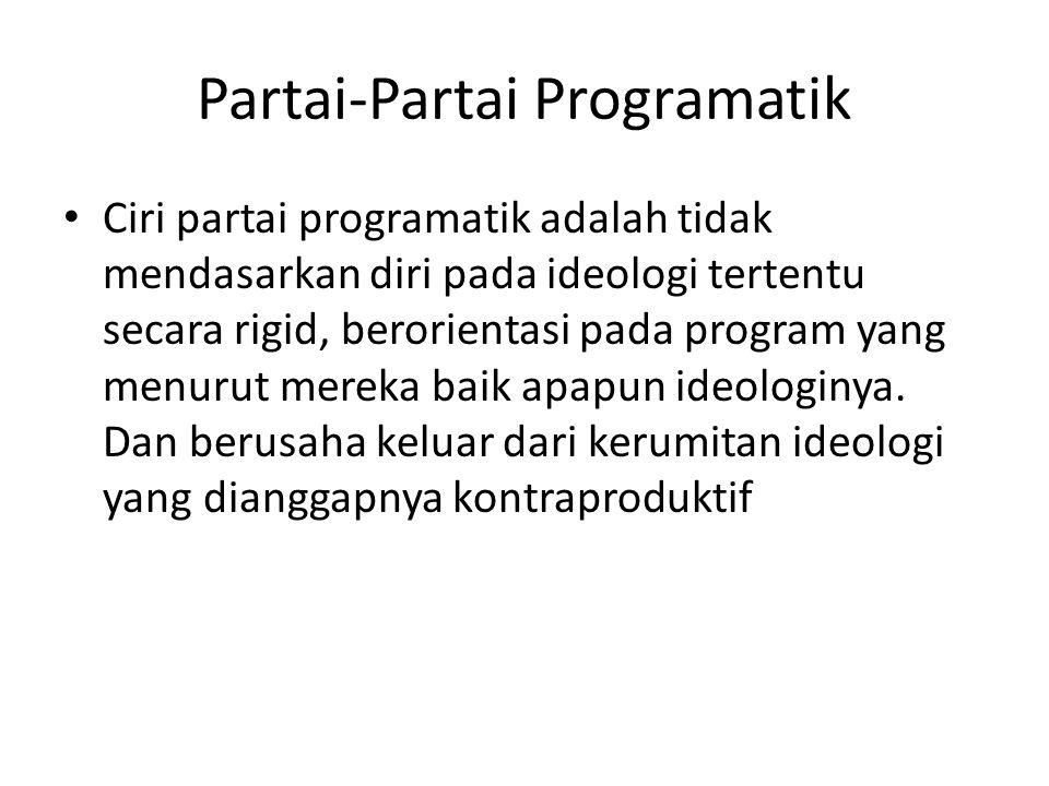 Partai-Partai Programatik • Ciri partai programatik adalah tidak mendasarkan diri pada ideologi tertentu secara rigid, berorientasi pada program yang menurut mereka baik apapun ideologinya.