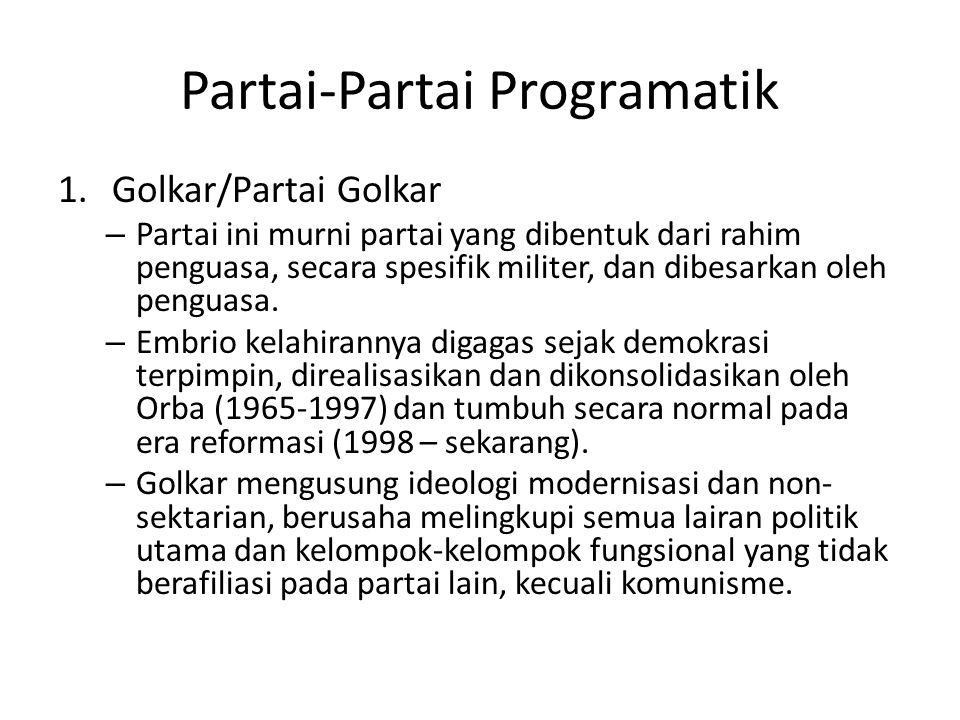 Partai-Partai Programatik 1.Golkar/Partai Golkar – Embrio Golkar adalah kelompok fungsional yang terbentuk dimasa demokrasi terpimpin, diperkenalkan oleh Soekarno sebagai alternatif sistem politik barat yang dianggap tidak kompatibel dengan budaya Indonesia.