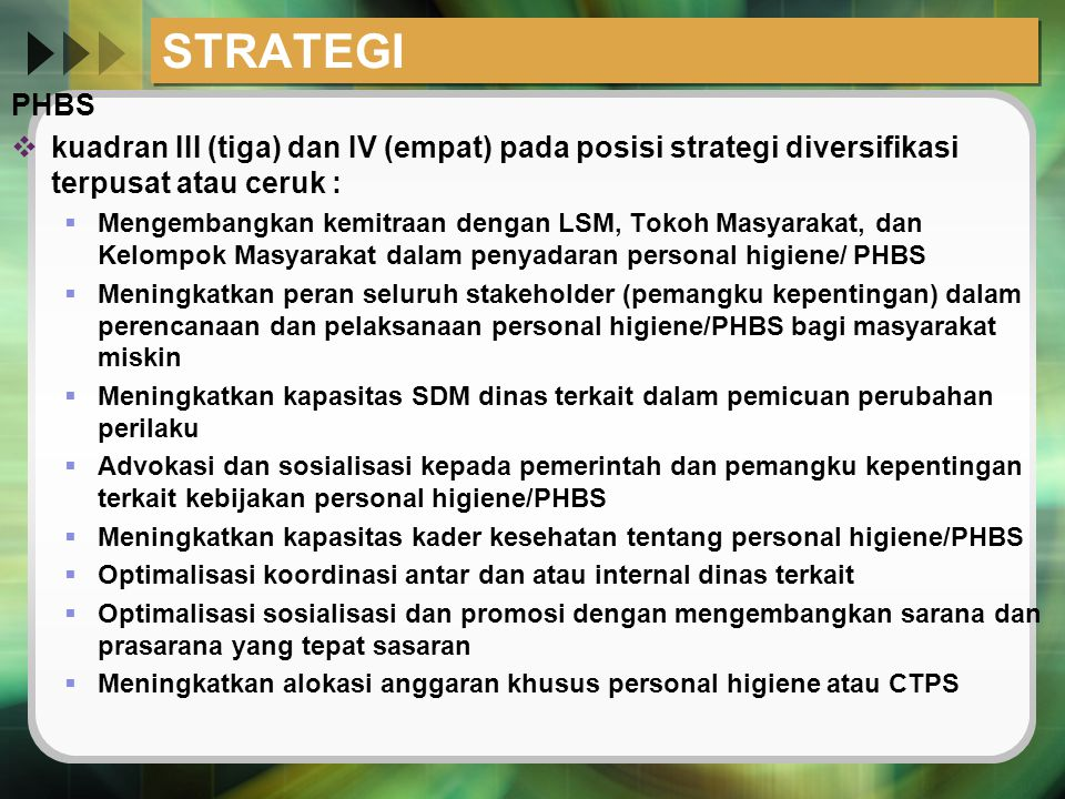 STRATEGI PHBS  kuadran III (tiga) dan IV (empat) pada posisi strategi diversifikasi terpusat atau ceruk :  Mengembangkan kemitraan dengan LSM, Tokoh