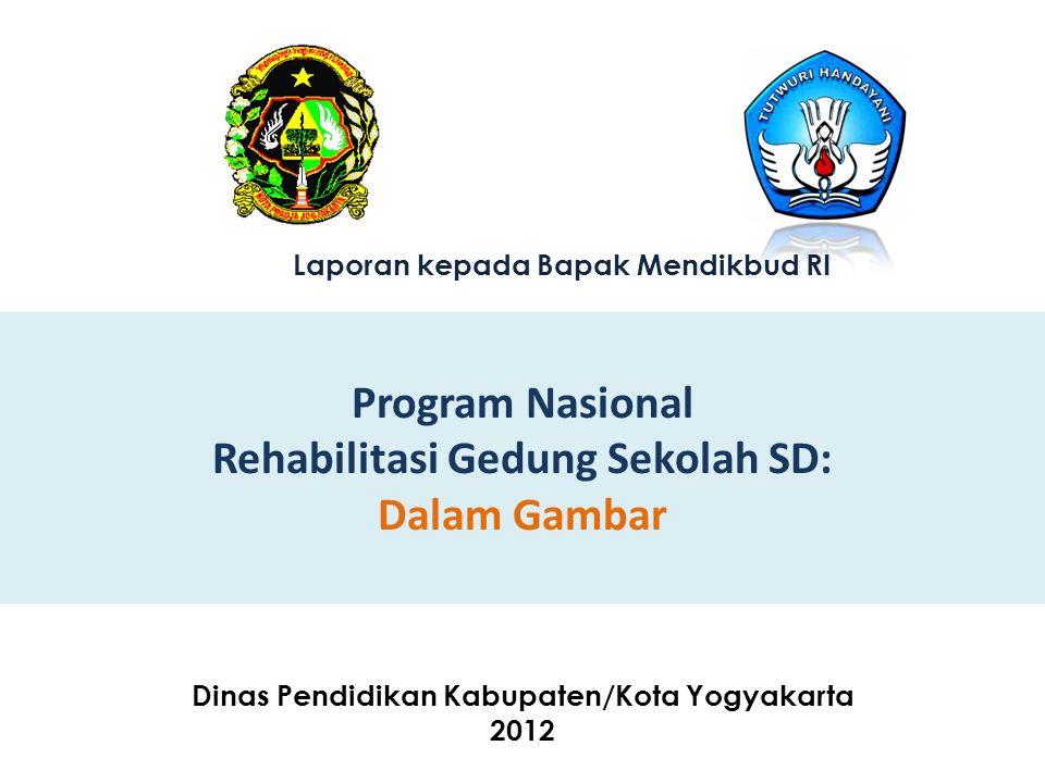 Program Nasional Rehabilitasi Gedung Sekolah SD: Dalam Gambar Dinas Pendidikan Kabupaten/Kota Yogyakarta 2012 Laporan kepada Bapak Mendikbud RI
