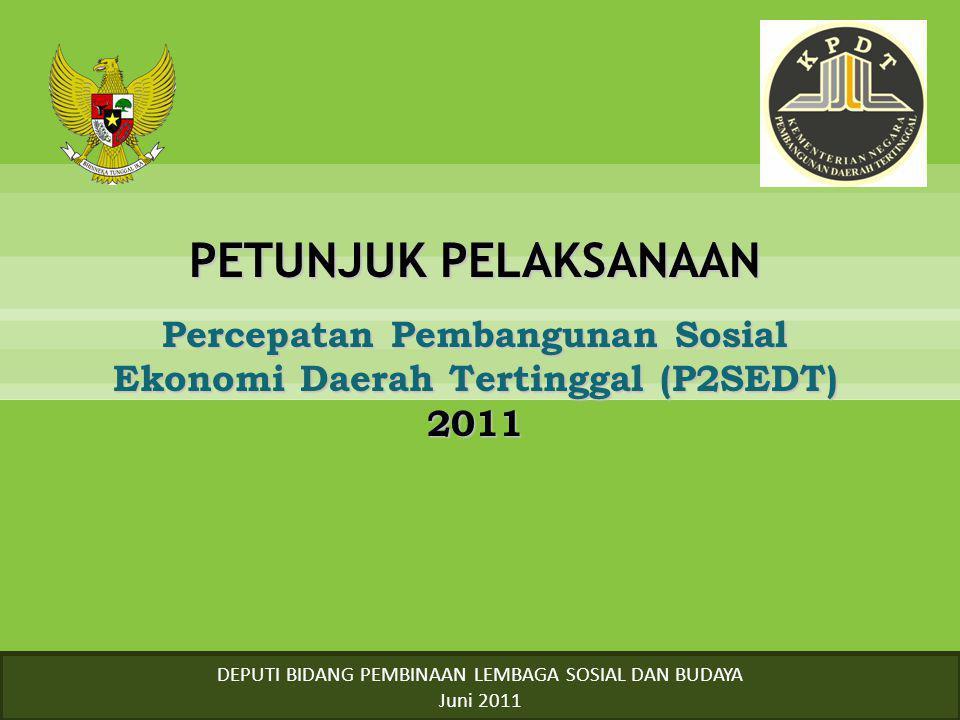 PETUNJUK PELAKSANAAN Percepatan Pembangunan Sosial Ekonomi Daerah Tertinggal (P2SEDT) 2011 DEPUTI BIDANG PEMBINAAN LEMBAGA SOSIAL DAN BUDAYA Juni 2011