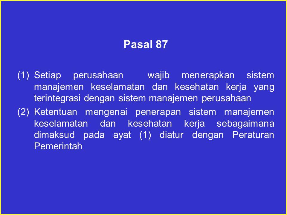Pasal 87 (1)Setiap perusahaan wajib menerapkan sistem manajemen keselamatan dan kesehatan kerja yang terintegrasi dengan sistem manajemen perusahaan (2)Ketentuan mengenai penerapan sistem manajemen keselamatan dan kesehatan kerja sebagaimana dimaksud pada ayat (1) diatur dengan Peraturan Pemerintah