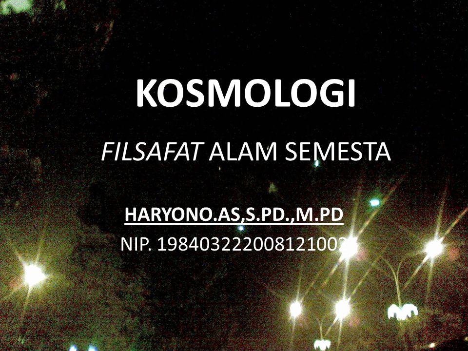 FILSAFAT ALAM SEMESTA HARYONO.AS,S.PD.,M.PD NIP. 198403222008121002 KOSMOLOGI