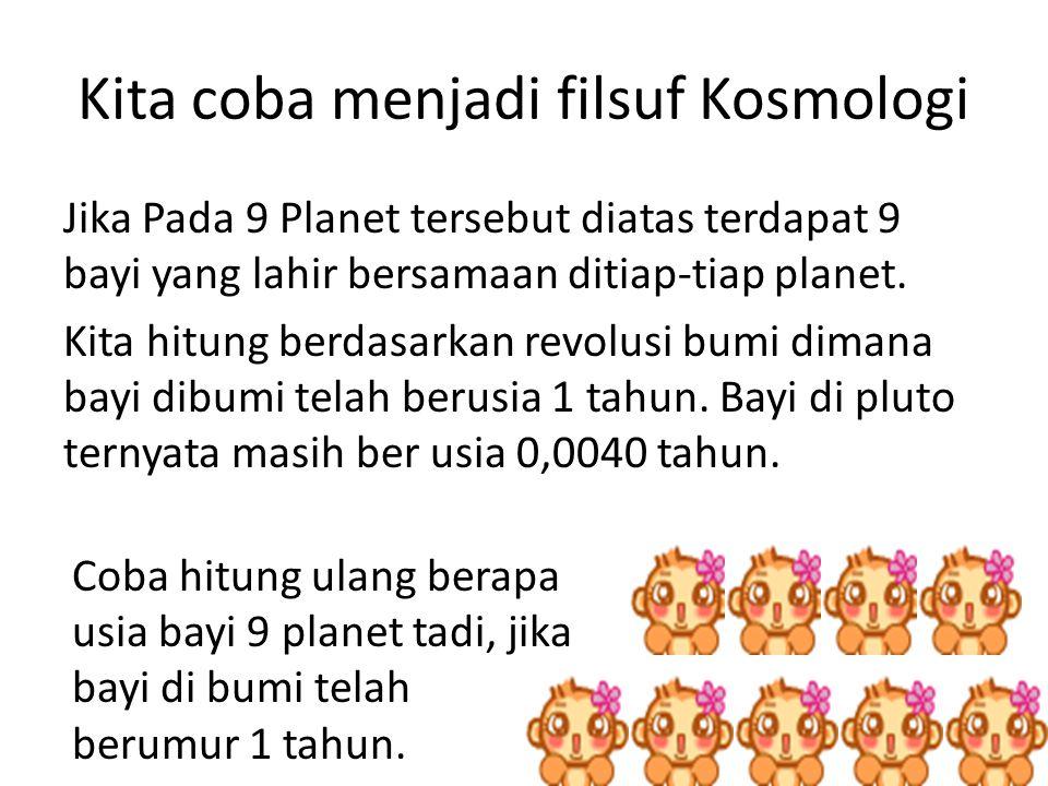 Kita coba menjadi filsuf Kosmologi Jika Pada 9 Planet tersebut diatas terdapat 9 bayi yang lahir bersamaan ditiap-tiap planet.