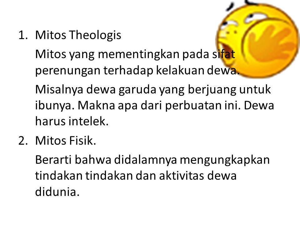 1.Mitos Theologis Mitos yang mementingkan pada sifat perenungan terhadap kelakuan dewa.
