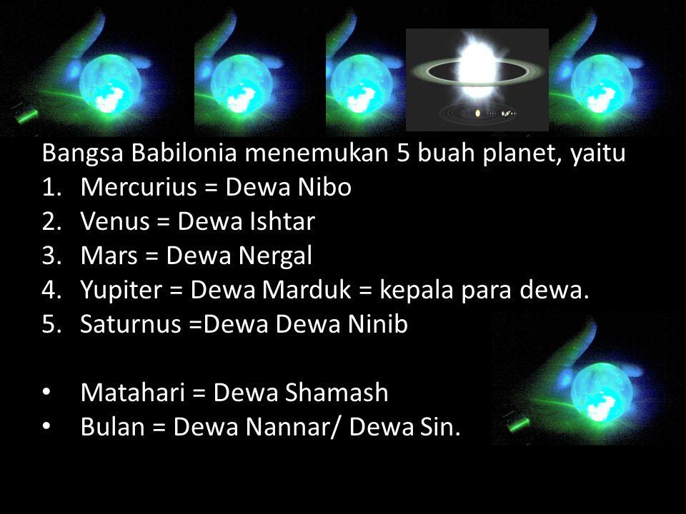 Bangsa Babilonia menemukan 5 buah planet, yaitu 1.Mercurius = Dewa Nibo 2.Venus = Dewa Ishtar 3.Mars = Dewa Nergal 4.Yupiter = Dewa Marduk = kepala para dewa.