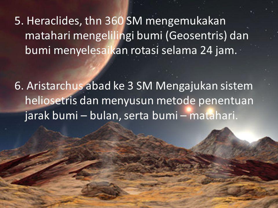 5. Heraclides, thn 360 SM mengemukakan matahari mengelilingi bumi (Geosentris) dan bumi menyelesaikan rotasi selama 24 jam. 6. Aristarchus abad ke 3 S