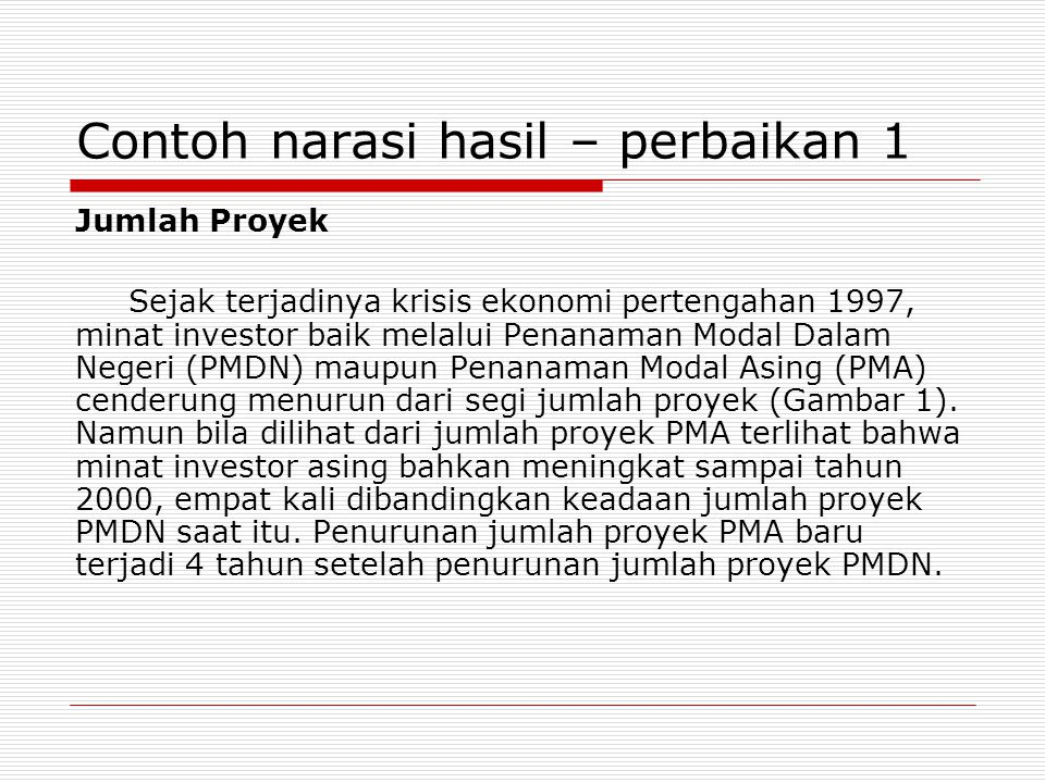 Contoh narasi hasil – perbaikan 1 Jumlah Proyek Sejak terjadinya krisis ekonomi pertengahan 1997, minat investor baik melalui Penanaman Modal Dalam Negeri (PMDN) maupun Penanaman Modal Asing (PMA) cenderung menurun dari segi jumlah proyek (Gambar 1).