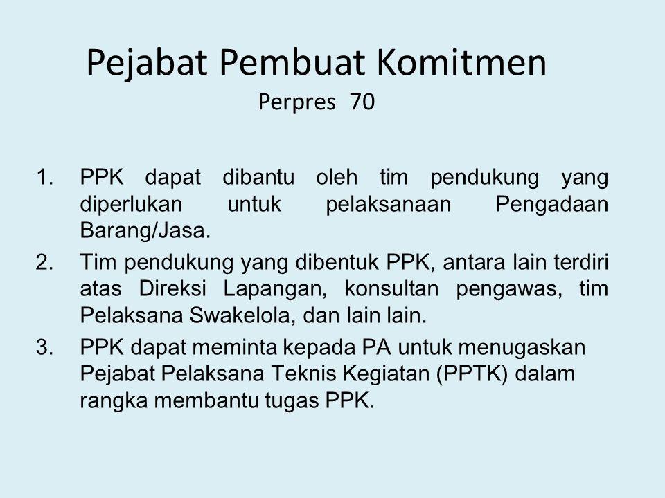 Pejabat Pembuat Komitmen Perpres 70 1.PPK dapat dibantu oleh tim pendukung yang diperlukan untuk pelaksanaan Pengadaan Barang/Jasa.