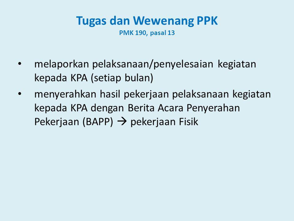 Tugas dan Wewenang PPK PMK 190, pasal 13 • melaporkan pelaksanaan/penyelesaian kegiatan kepada KPA (setiap bulan) • menyerahkan hasil pekerjaan pelaksanaan kegiatan kepada KPA dengan Berita Acara Penyerahan Pekerjaan (BAPP)  pekerjaan Fisik