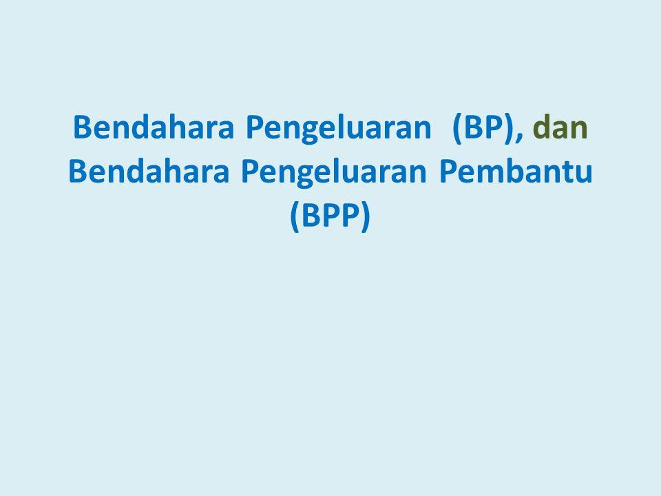 Bendahara Pengeluaran (BP), dan Bendahara Pengeluaran Pembantu (BPP)