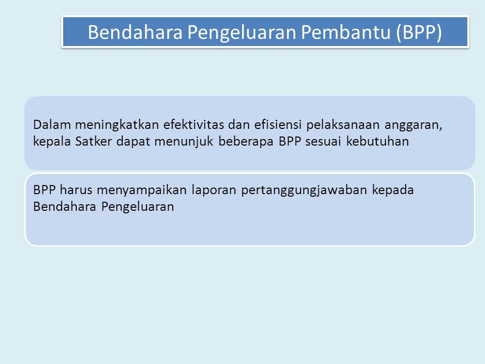 Dalam meningkatkan efektivitas dan efisiensi pelaksanaan anggaran, kepala Satker dapat menunjuk beberapa BPP sesuai kebutuhan BPP harus menyampaikan laporan pertanggungjawaban kepada Bendahara Pengeluaran Bendahara Pengeluaran Pembantu (BPP)