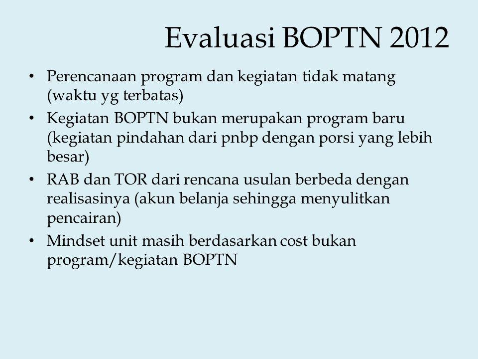 Evaluasi BOPTN 2012 • Perencanaan program dan kegiatan tidak matang (waktu yg terbatas) • Kegiatan BOPTN bukan merupakan program baru (kegiatan pindahan dari pnbp dengan porsi yang lebih besar) • RAB dan TOR dari rencana usulan berbeda dengan realisasinya (akun belanja sehingga menyulitkan pencairan) • Mindset unit masih berdasarkan cost bukan program/kegiatan BOPTN