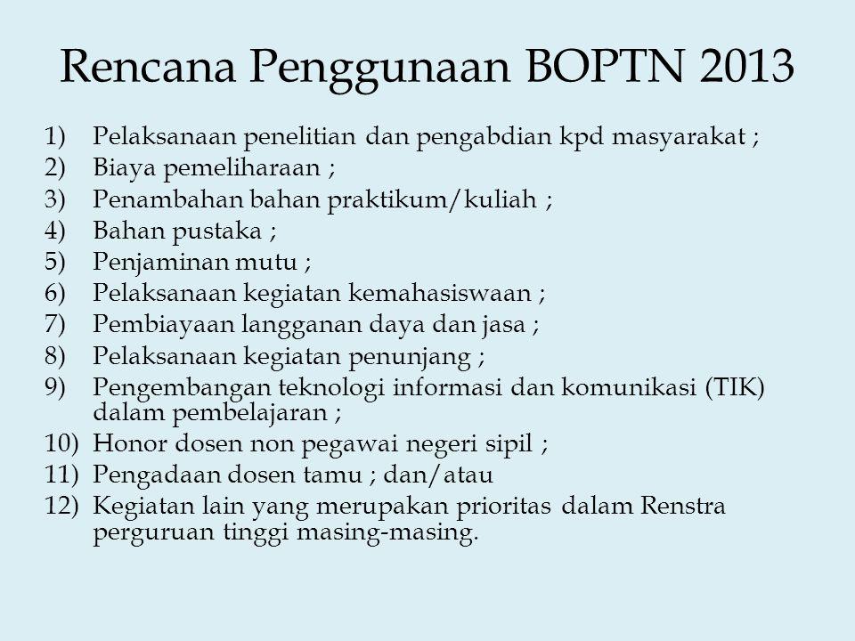 Rencana Penggunaan BOPTN 2013 1)Pelaksanaan penelitian dan pengabdian kpd masyarakat ; 2)Biaya pemeliharaan ; 3)Penambahan bahan praktikum/kuliah ; 4)Bahan pustaka ; 5)Penjaminan mutu ; 6)Pelaksanaan kegiatan kemahasiswaan ; 7)Pembiayaan langganan daya dan jasa ; 8)Pelaksanaan kegiatan penunjang ; 9)Pengembangan teknologi informasi dan komunikasi (TIK) dalam pembelajaran ; 10)Honor dosen non pegawai negeri sipil ; 11)Pengadaan dosen tamu ; dan/atau 12)Kegiatan lain yang merupakan prioritas dalam Renstra perguruan tinggi masing-masing.