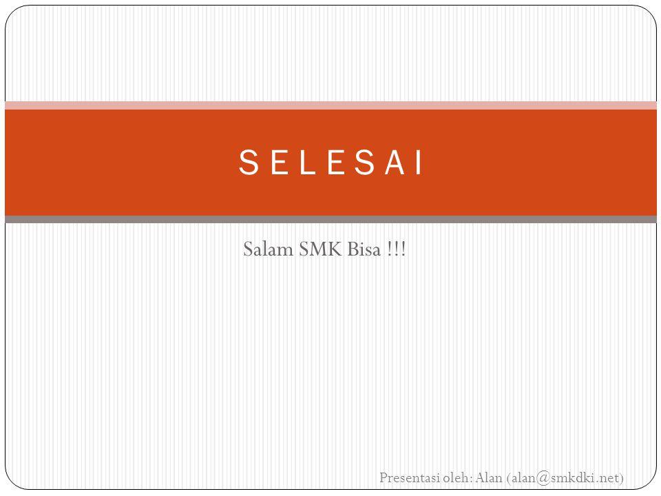 Salam SMK Bisa !!! S E L E S A I Presentasi oleh: Alan (alan@smkdki.net)