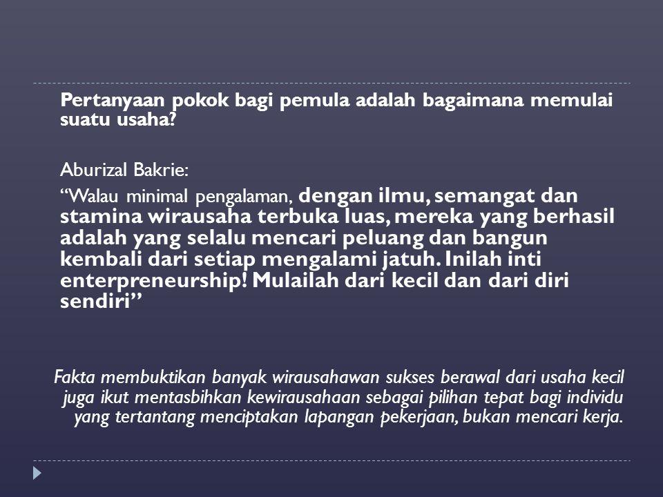 "Pertanyaan pokok bagi pemula adalah bagaimana memulai suatu usaha? Aburizal Bakrie: ""Walau minimal pengalaman, dengan ilmu, semangat dan stamina wirau"