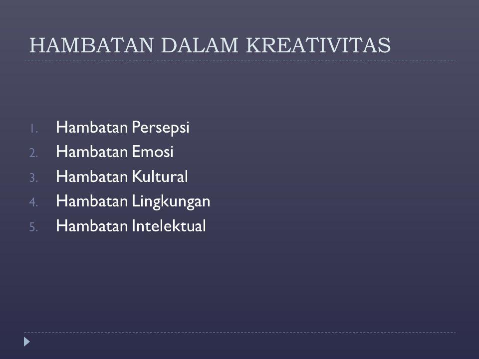 HAMBATAN DALAM KREATIVITAS 1. Hambatan Persepsi 2. Hambatan Emosi 3. Hambatan Kultural 4. Hambatan Lingkungan 5. Hambatan Intelektual
