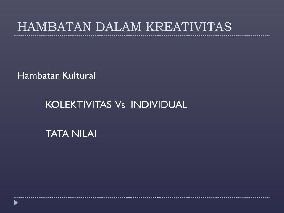 HAMBATAN DALAM KREATIVITAS Hambatan Kultural KOLEKTIVITAS Vs INDIVIDUAL TATA NILAI