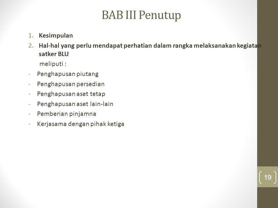 BAB III Penutup 1.Kesimpulan 2.Hal-hal yang perlu mendapat perhatian dalam rangka melaksanakan kegiatan satker BLU meliputi : -Penghapusan piutang -Pe