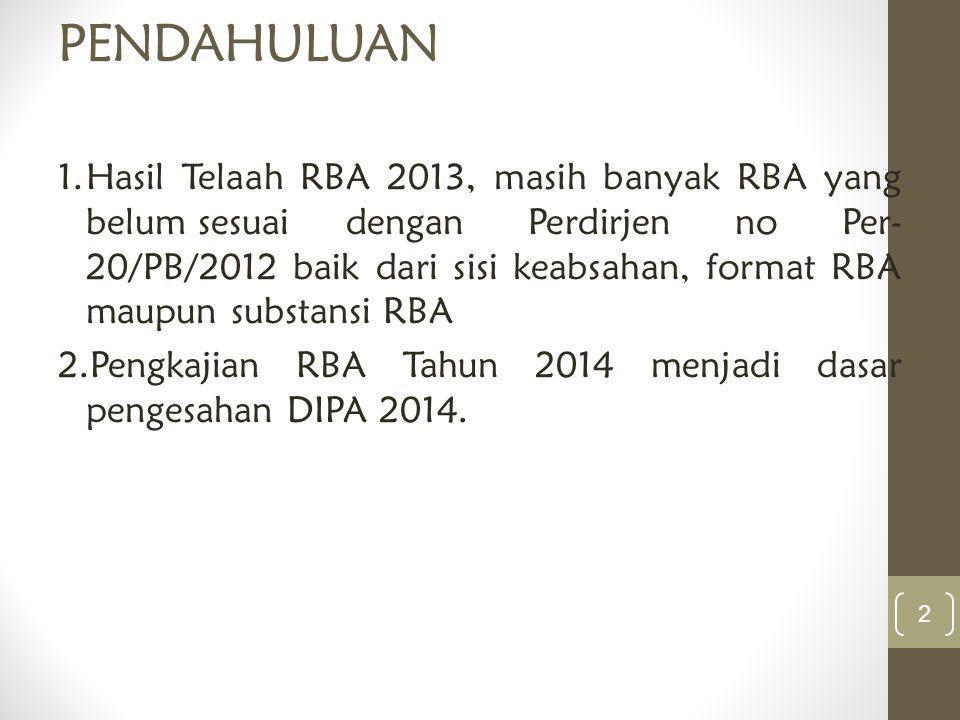 PENDAHULUAN 1.Hasil Telaah RBA 2013, masih banyak RBA yang belum sesuai dengan Perdirjen no Per- 20/PB/2012 baik dari sisi keabsahan, format RBA maupu