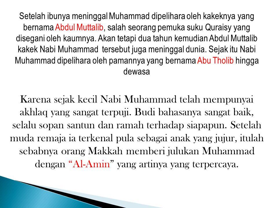 Setelah ibunya meninggal Muhammad dipelihara oleh kakeknya yang bernama Abdul Muttalib, salah seorang pemuka suku Quraisy yang disegani oleh kaumnya.