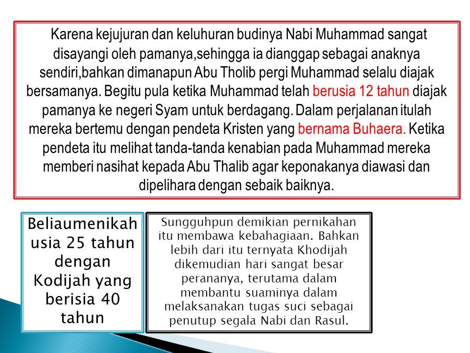 Karena kejujuran dan keluhuran budinya Nabi Muhammad sangat disayangi oleh pamanya,sehingga ia dianggap sebagai anaknya sendiri,bahkan dimanapun Abu T