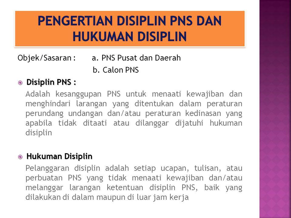 Objek/Sasaran : a. PNS Pusat dan Daerah b. Calon PNS  Disiplin PNS : Adalah kesanggupan PNS untuk menaati kewajiban dan menghindari larangan yang dit