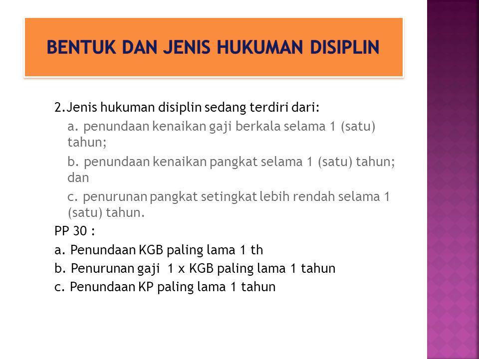 2.Jenis hukuman disiplin sedang terdiri dari: a. penundaan kenaikan gaji berkala selama 1 (satu) tahun; b. penundaan kenaikan pangkat selama 1 (satu)