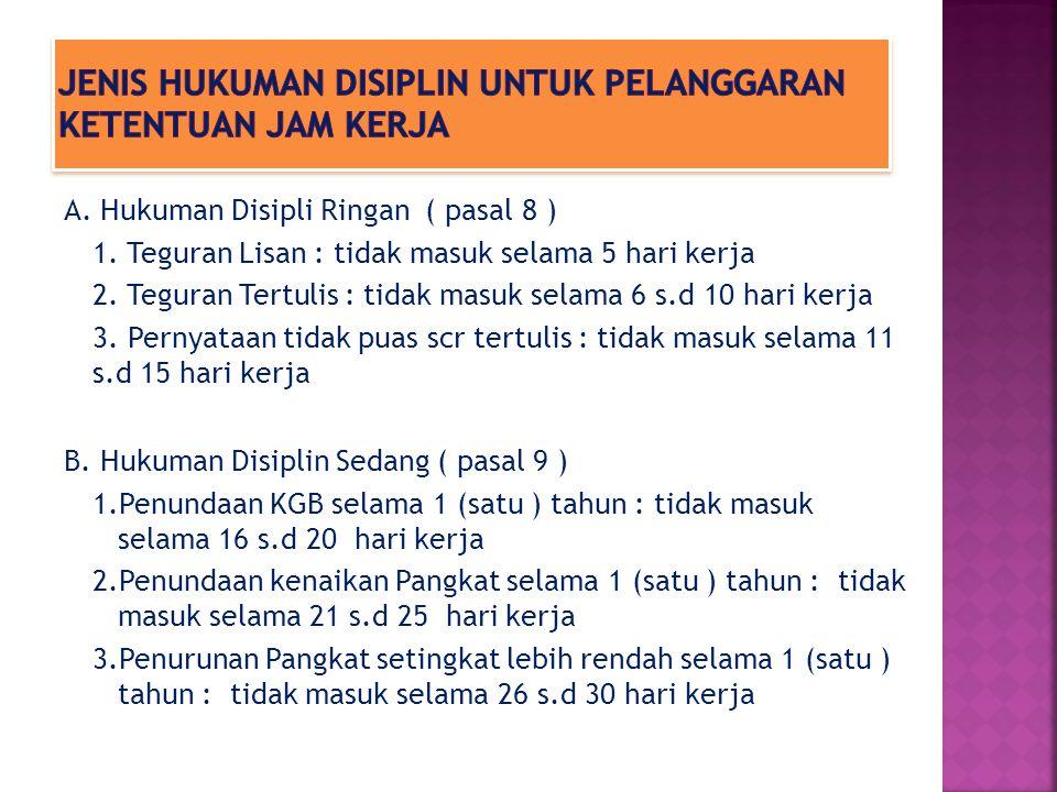 A. Hukuman Disipli Ringan ( pasal 8 ) 1. Teguran Lisan : tidak masuk selama 5 hari kerja 2. Teguran Tertulis : tidak masuk selama 6 s.d 10 hari kerja