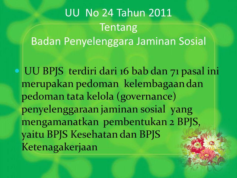 UU No 24 Tahun 2011 Tentang Badan Penyelenggara Jaminan Sosial  UU BPJS terdiri dari 16 bab dan 71 pasal ini merupakan pedoman kelembagaan dan pedoman tata kelola (governance) penyelenggaraan jaminan sosial yang mengamanatkan pembentukan 2 BPJS, yaitu BPJS Kesehatan dan BPJS Ketenagakerjaan
