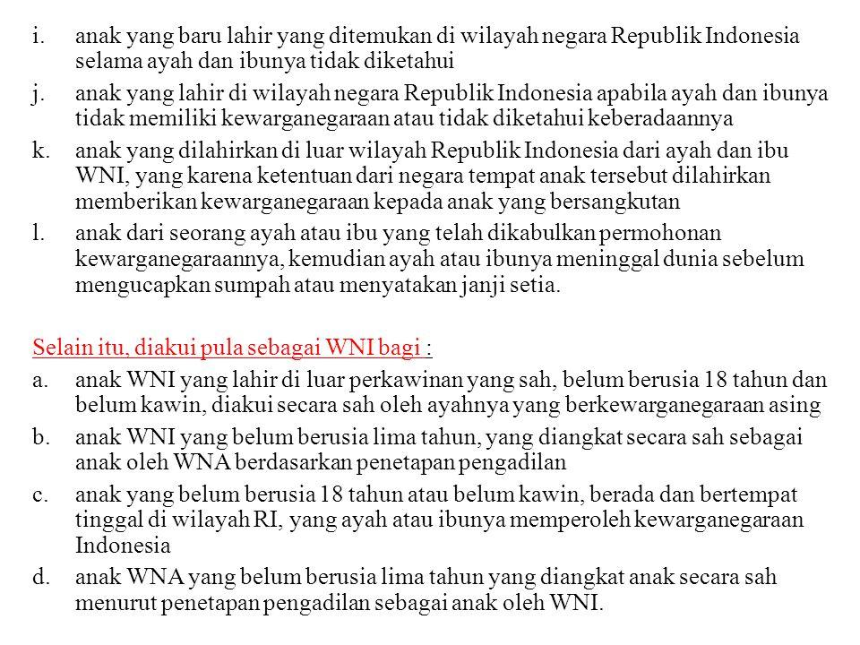i.anak yang baru lahir yang ditemukan di wilayah negara Republik Indonesia selama ayah dan ibunya tidak diketahui j.anak yang lahir di wilayah negara