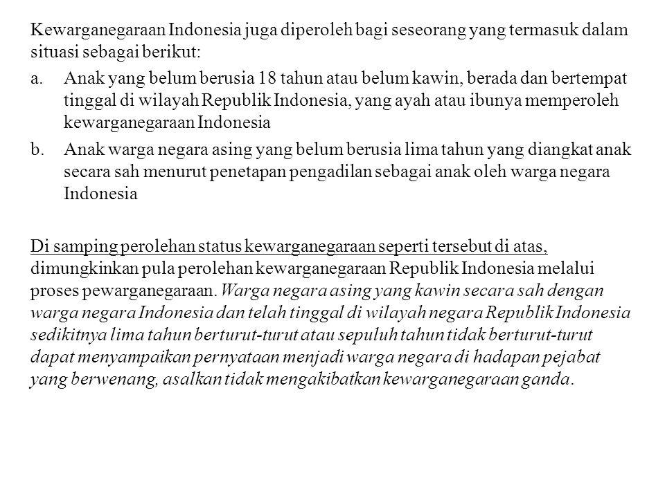 Kewarganegaraan Indonesia juga diperoleh bagi seseorang yang termasuk dalam situasi sebagai berikut: a.Anak yang belum berusia 18 tahun atau belum kaw