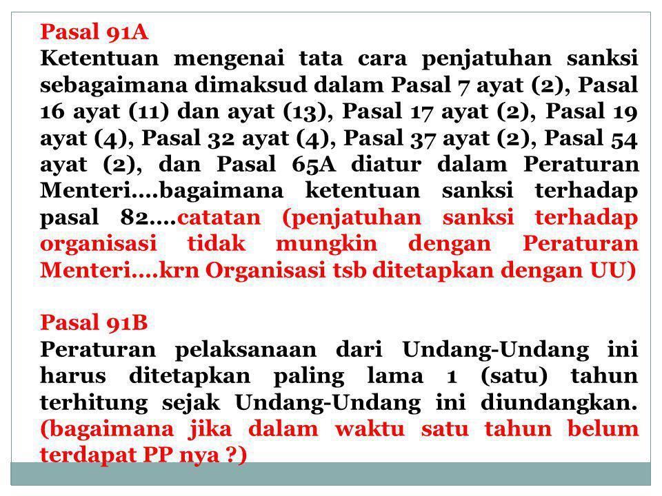 Pasal 91A Ketentuan mengenai tata cara penjatuhan sanksi sebagaimana dimaksud dalam Pasal 7 ayat (2), Pasal 16 ayat (11) dan ayat (13), Pasal 17 ayat (2), Pasal 19 ayat (4), Pasal 32 ayat (4), Pasal 37 ayat (2), Pasal 54 ayat (2), dan Pasal 65A diatur dalam Peraturan Menteri….bagaimana ketentuan sanksi terhadap pasal 82….catatan (penjatuhan sanksi terhadap organisasi tidak mungkin dengan Peraturan Menteri….krn Organisasi tsb ditetapkan dengan UU) Pasal 91B Peraturan pelaksanaan dari Undang-Undang ini harus ditetapkan paling lama 1 (satu) tahun terhitung sejak Undang-Undang ini diundangkan.