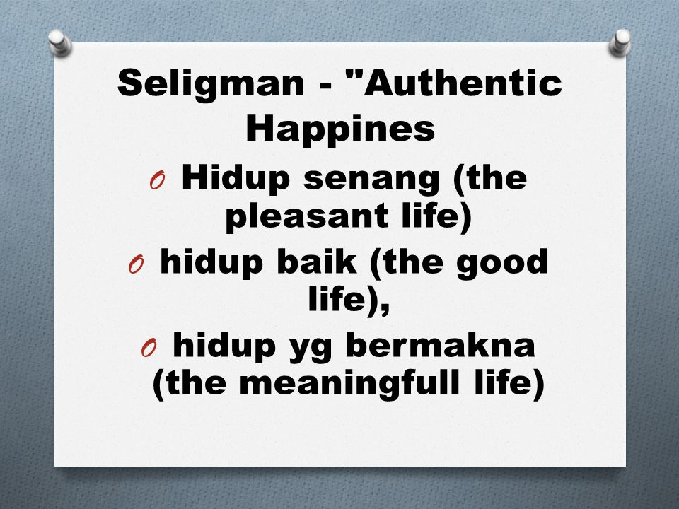 Seligman - Authentic Happines O Hidup senang (the pleasant life) O hidup baik (the good life), O hidup yg bermakna (the meaningfull life)