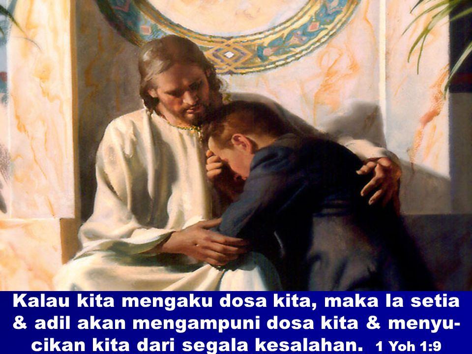 Kalau kita mengaku dosa kita, maka Ia setia & adil akan mengampuni dosa kita & menyu- cikan kita dari segala kesalahan. 1 Yoh 1:9