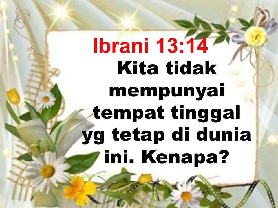 Ibrani 13:14 Kita tidak mempunyai tempat tinggal yg tetap di dunia ini. Kenapa?