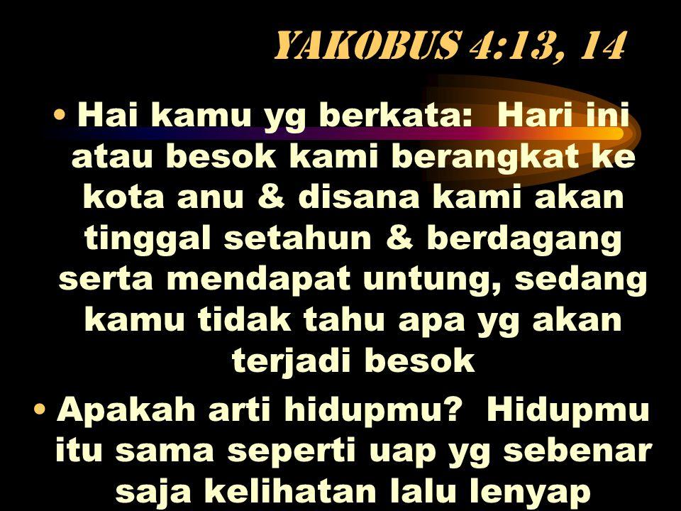 Yakobus 4:13, 14 •Hai kamu yg berkata: Hari ini atau besok kami berangkat ke kota anu & disana kami akan tinggal setahun & berdagang serta mendapat un