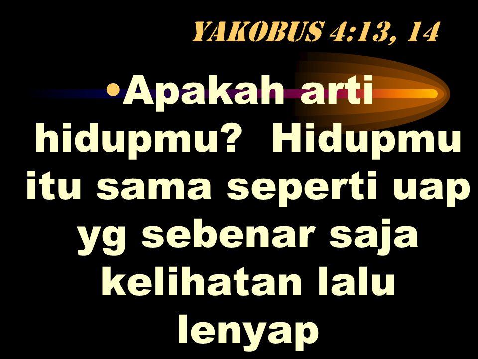 Yakobus 4:13, 14 •Apakah arti hidupmu? Hidupmu itu sama seperti uap yg sebenar saja kelihatan lalu lenyap