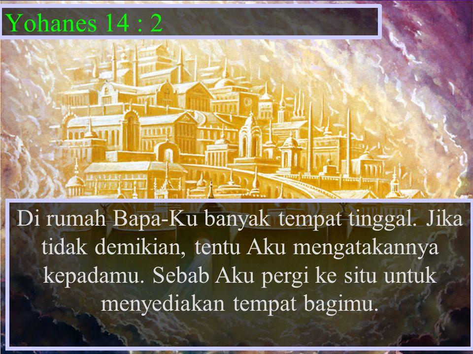 Yohanes 14 : 2 Di rumah Bapa-Ku banyak tempat tinggal. Jika tidak demikian, tentu Aku mengatakannya kepadamu. Sebab Aku pergi ke situ untuk menyediaka