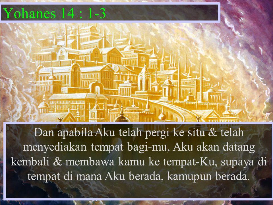 Yohanes 14 : 1-3 Dan apabila Aku telah pergi ke situ & telah menyediakan tempat bagi-mu, Aku akan datang kembali & membawa kamu ke tempat-Ku, supaya d