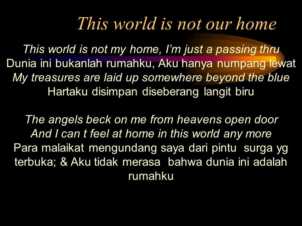 This world is not our home This world is not my home, I'm just a passing thru Dunia ini bukanlah rumahku, Aku hanya numpang lewat My treasures are lai