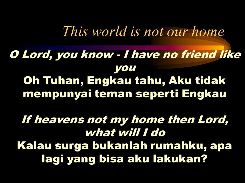 This world is not our home O Lord, you know - I have no friend like you Oh Tuhan, Engkau tahu, Aku tidak mempunyai teman seperti Engkau If heavens not