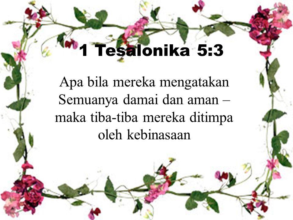 Apa bila mereka mengatakan Semuanya damai dan aman – maka tiba-tiba mereka ditimpa oleh kebinasaan 1 Tesalonika 5:3