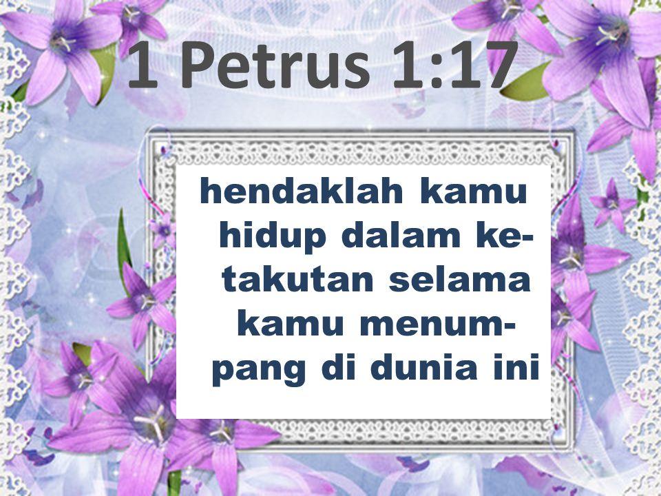 1 Petrus 1:17 hendaklah kamu hidup dalam ke- takutan selama kamu menum- pang di dunia ini