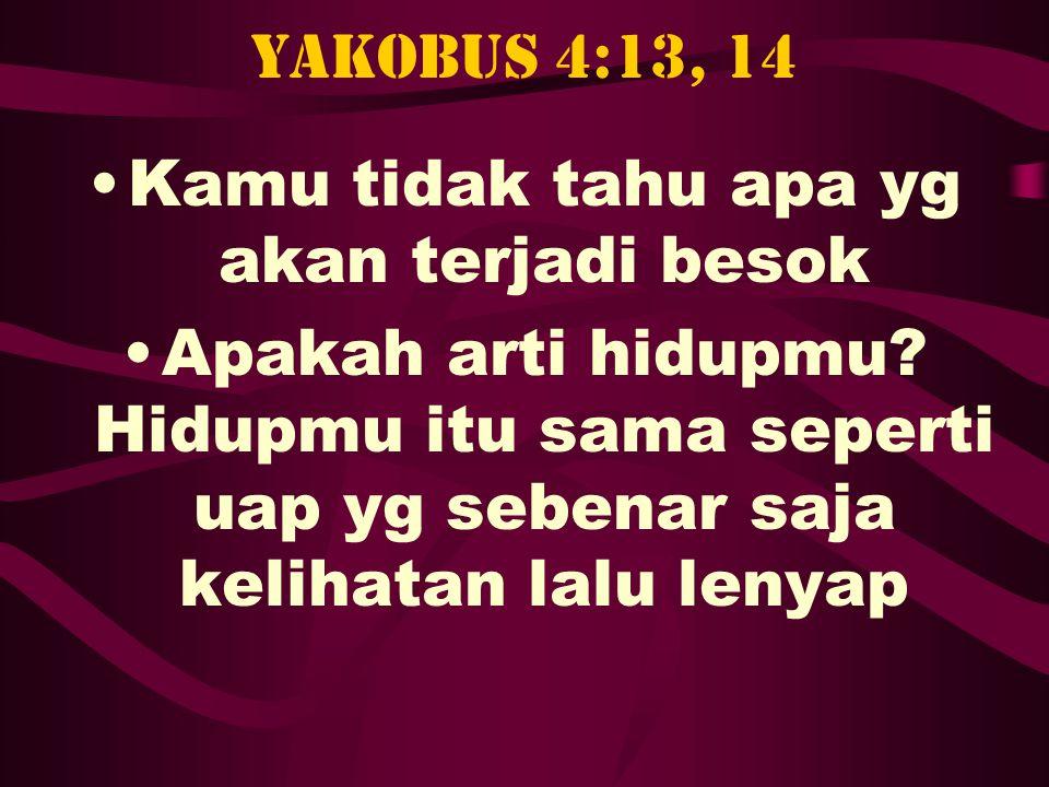 Yakobus 4:13, 14 •Kamu tidak tahu apa yg akan terjadi besok •Apakah arti hidupmu? Hidupmu itu sama seperti uap yg sebenar saja kelihatan lalu lenyap