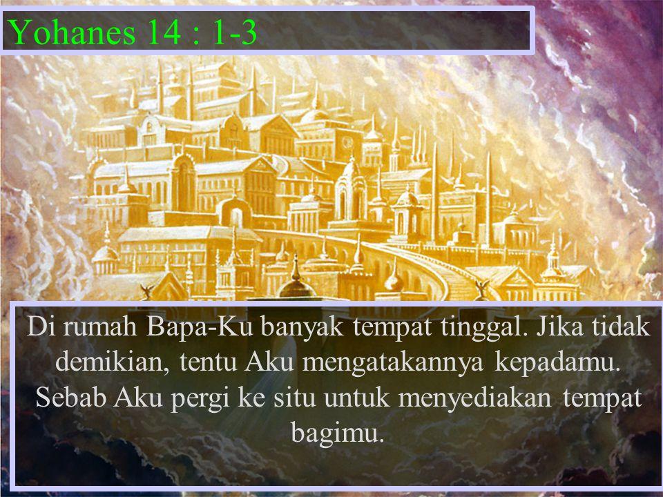 Yohanes 14 : 1-3 Di rumah Bapa-Ku banyak tempat tinggal. Jika tidak demikian, tentu Aku mengatakannya kepadamu. Sebab Aku pergi ke situ untuk menyedia